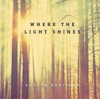 Music Review: Where The Light Shines by Andrew Robinson