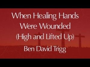 When Healing Hands Were Wounded (High and Lifted Up) – Lyric Video (Ben David Trigg)